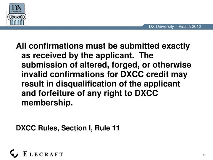 All confirmations must be submitted exactly as received by the applicant.  The submission of altered, forged, or otherwise invalid confirmations for DXCC credit may result in disqualification of the applicant and forfeiture of any right to DXCC membership.