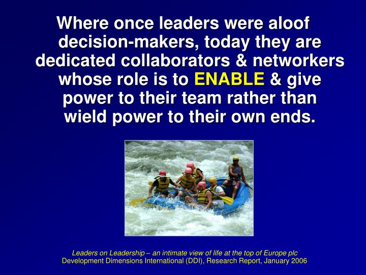 Where once leaders were aloof                   decision-makers, today they are                dedicated collaborators & networkers whose role is to