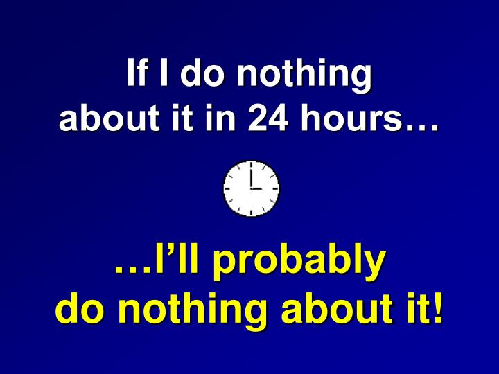 If I do nothing              about it in 24 hours…
