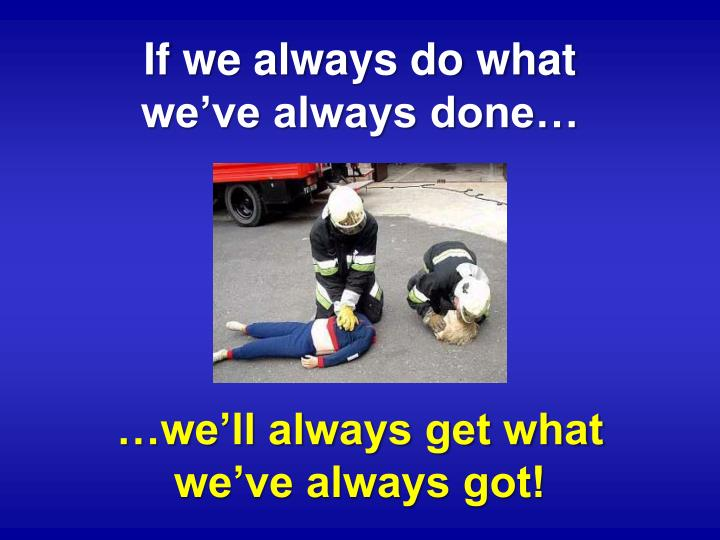 If we always do what                       we've always done…