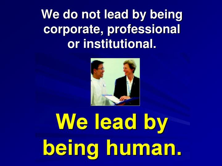 We do not lead by being corporate, professional                             or institutional.
