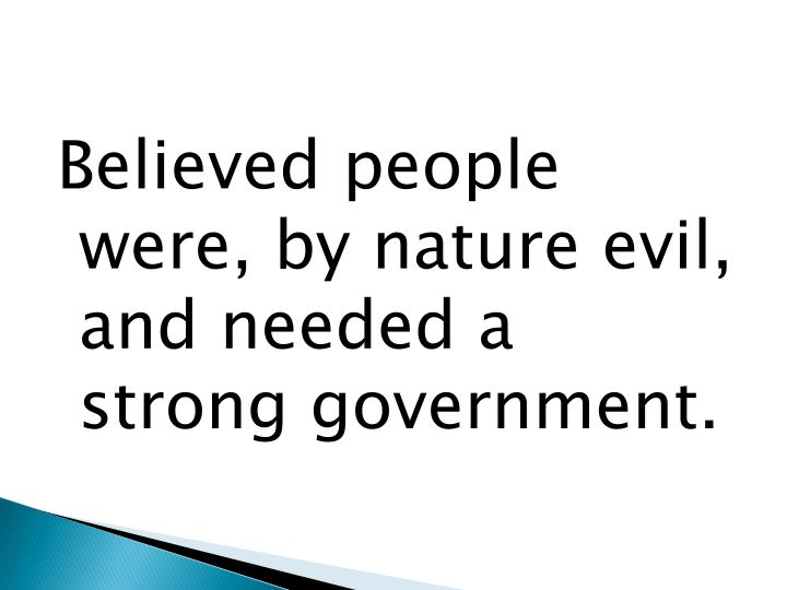 Believed people were, by nature evil, and needed a strong government.