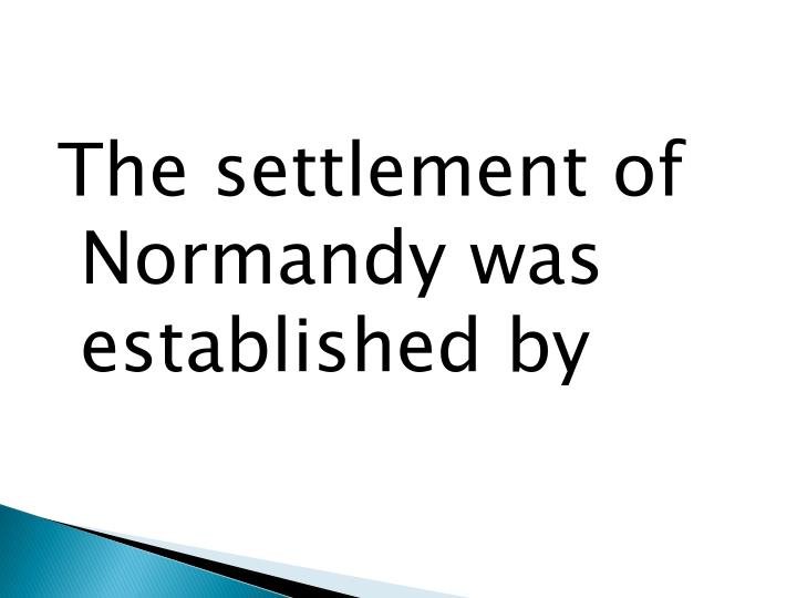 The settlement of Normandy was established by