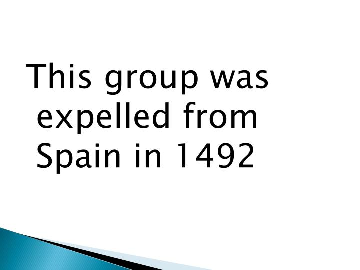 This group was expelled from Spain in 1492
