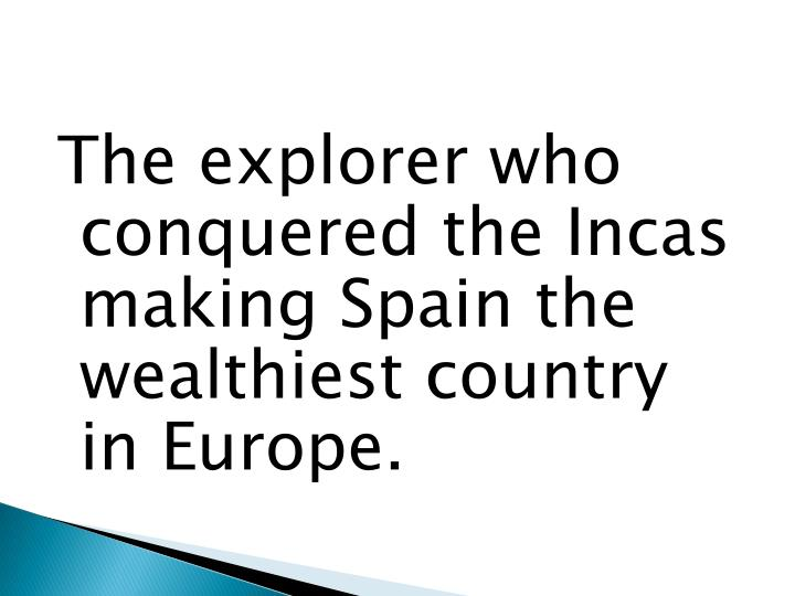The explorer who conquered the Incas making Spain the wealthiest country in Europe.