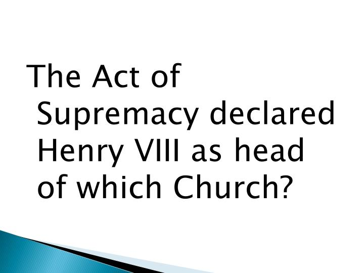 The Act of Supremacy declared Henry VIII as head of which Church?