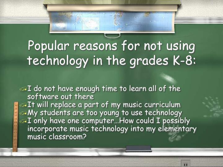 Popular reasons for not using technology in the grades K-8: