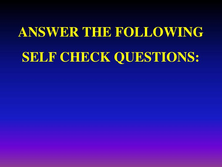 ANSWER THE FOLLOWING SELF CHECK QUESTIONS: