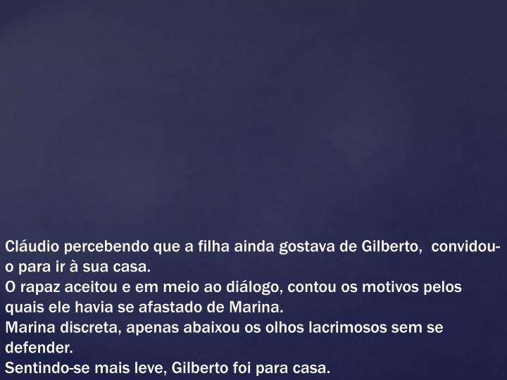 Cláudio percebendo que a filha ainda gostava de Gilberto, convidou-o para ir à sua casa.