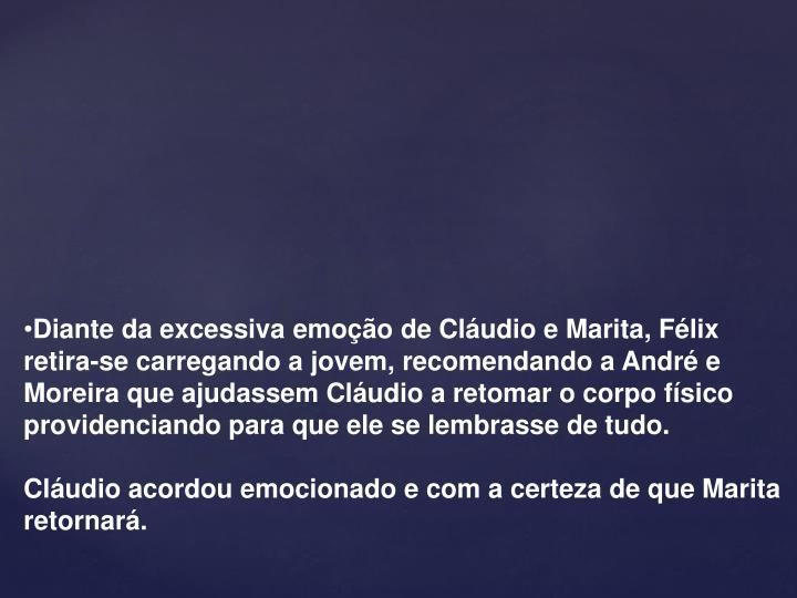 Diante da excessiva emoção de Cláudio e Marita, Félix retira-se carregando a jovem, recomendando a André e Moreira que ajudassem Cláudio a retomar o corpo físico providenciando para que ele se lembrasse de tudo.