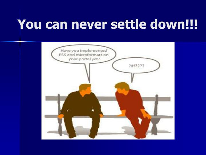 You can never settle down!!!