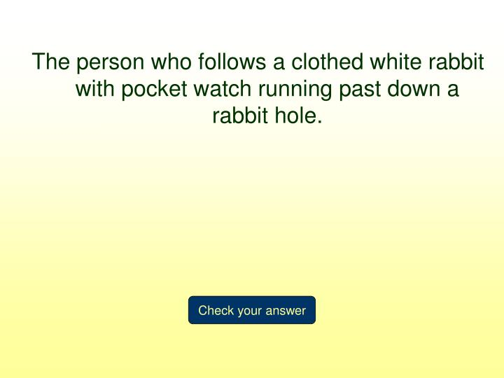 The person who follows a clothed white rabbit with pocket watch running past down a rabbit hole.