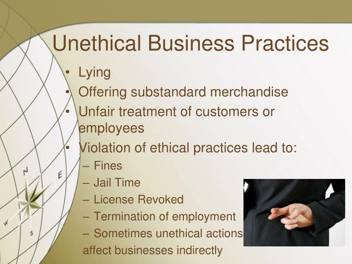unethical business practices The government sets regulations that set minimum standards for ethical business -- but that doesn't mean unethical behavior never happens  or employees who point out illegal practices or.