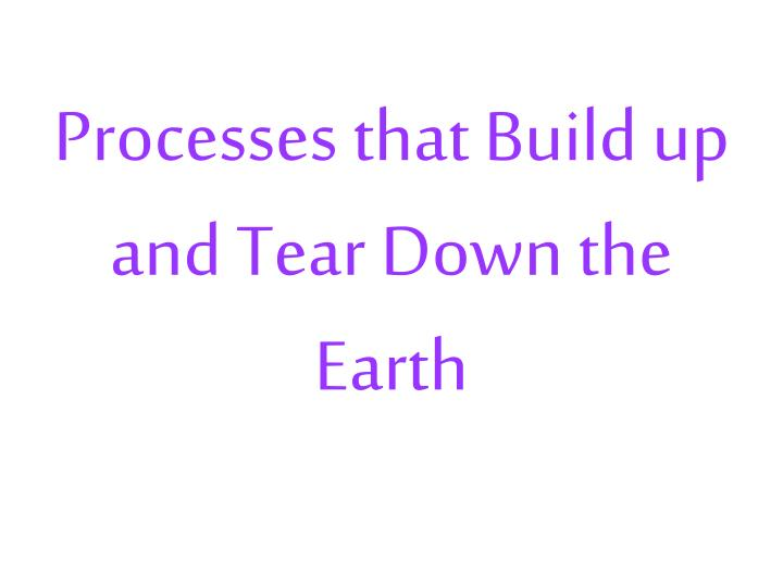 Processes that Build up and Tear Down the Earth