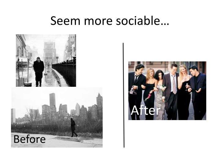 Seem more sociable…