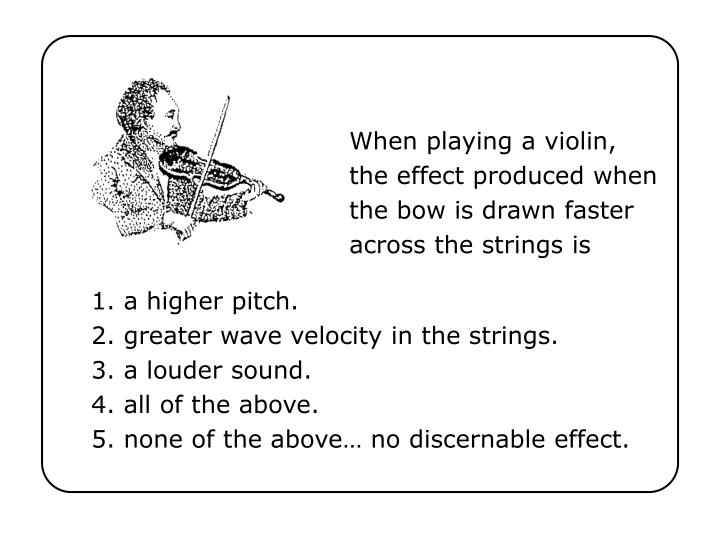 When playing a violin the effect produced when the bow is drawn faster across the strings is