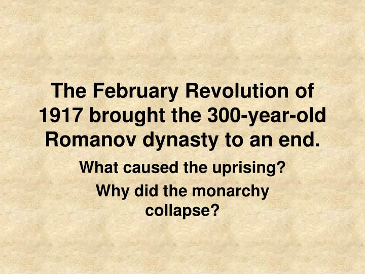 The February Revolution of 1917 brought the 300-year-old Romanov dynasty to an end.