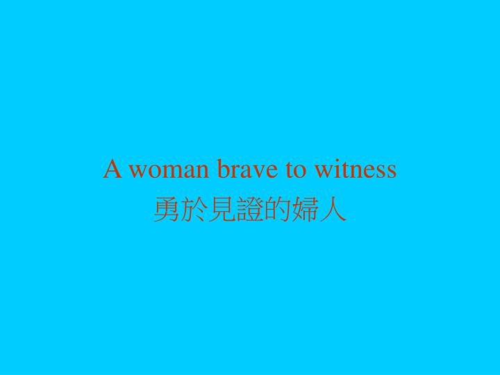 A woman brave to witness