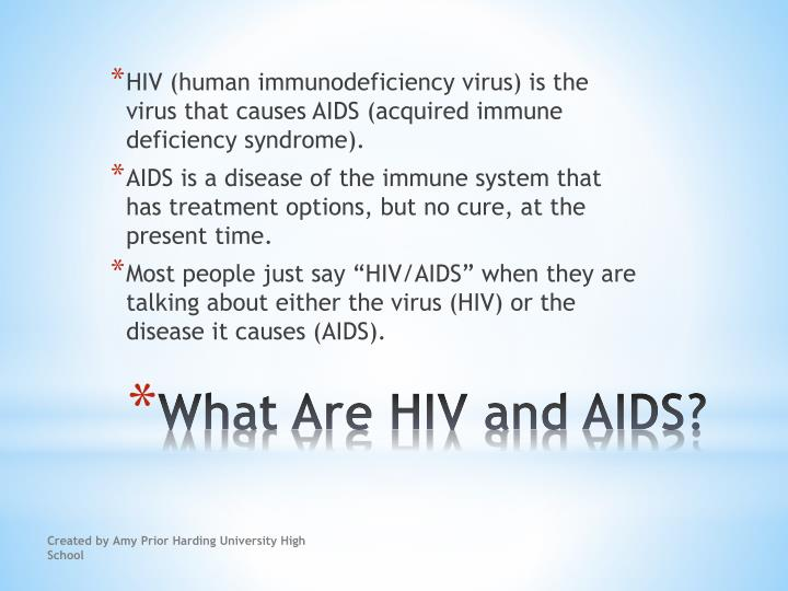 HIV (human immunodeficiency virus) is the virus that causes AIDS (acquired immune deficiency syndrome).