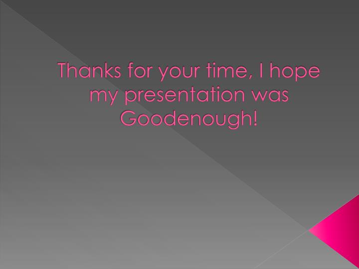 Thanks for your time, I hope my presentation was Goodenough!