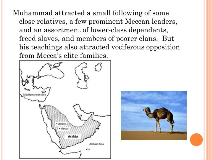 Muhammad attracted a small following of some close relatives, a few prominent Meccan leaders, and an assortment of lower-class dependents, freed slaves, and members of poorer clans.  But his teachings also attracted vociferous opposition from Mecca's elite families.
