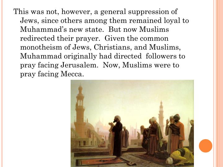 This was not, however, a general suppression of Jews, since others among them remained loyal to Muhammad's new state.  But now Muslims redirected their prayer.  Given the common monotheism of Jews, Christians, and Muslims, Muhammad originally had directed  followers to pray facing Jerusalem.  Now, Muslims were to pray facing Mecca.