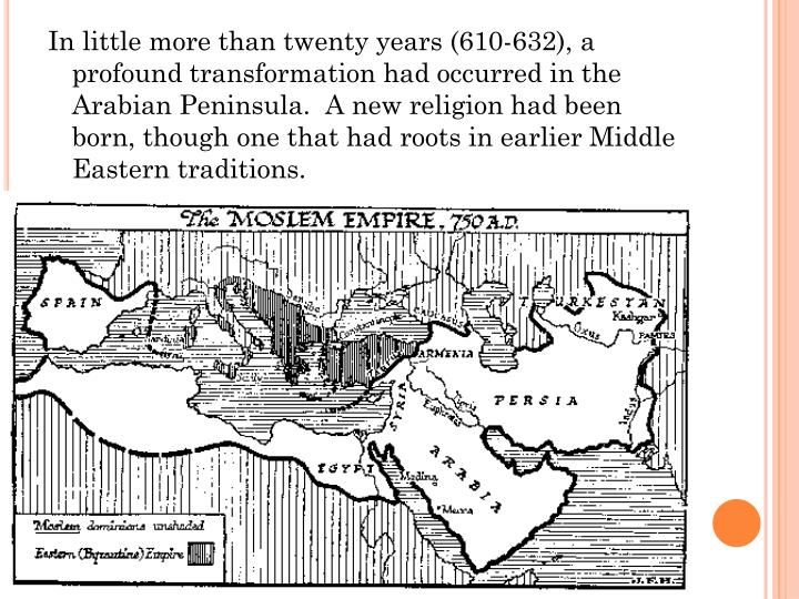 In little more than twenty years (610-632), a profound transformation had occurred in the Arabian Peninsula.  A new religion had been born, though one that had roots in earlier Middle Eastern traditions.