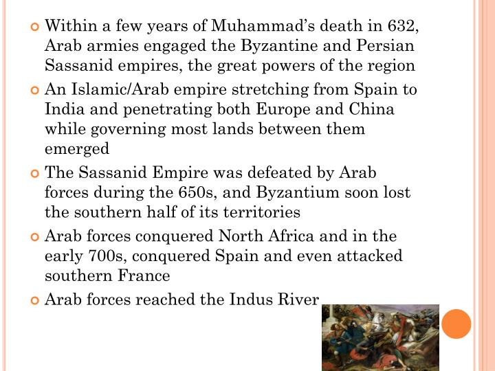 Within a few years of Muhammad's death in 632, Arab armies engaged the Byzantine and Persian Sassanid empires, the great powers of the region