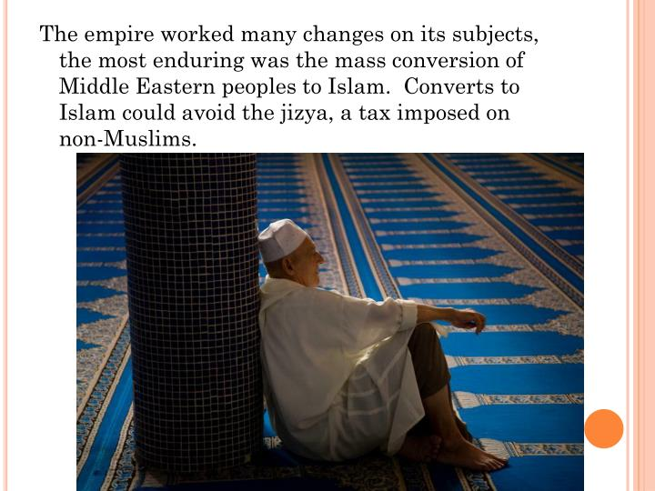 The empire worked many changes on its subjects, the most enduring was the mass conversion of Middle Eastern peoples to Islam.  Converts to Islam could avoid the jizya, a tax imposed on non-Muslims.