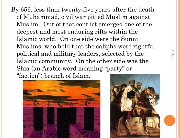 """By 656, less than twenty-five years after the death of Muhammad, civil war pitted Muslim against Muslim.  Out of that conflict emerged one of the deepest and most enduring rifts within the Islamic world.  On one side were the Sunni Muslims, who held that the caliphs were rightful political and military leaders, selected by the Islamic community.  On the other side was the Shia (an Arabic word meaning """"party"""" or """"faction"""") branch of Islam."""