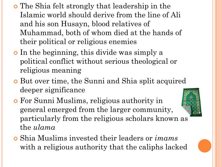 The Shia felt strongly that leadership in the Islamic world should derive from the line of Ali and his son Husayn, blood relatives of Muhammad, both of whom died at the hands of their political or religious enemies