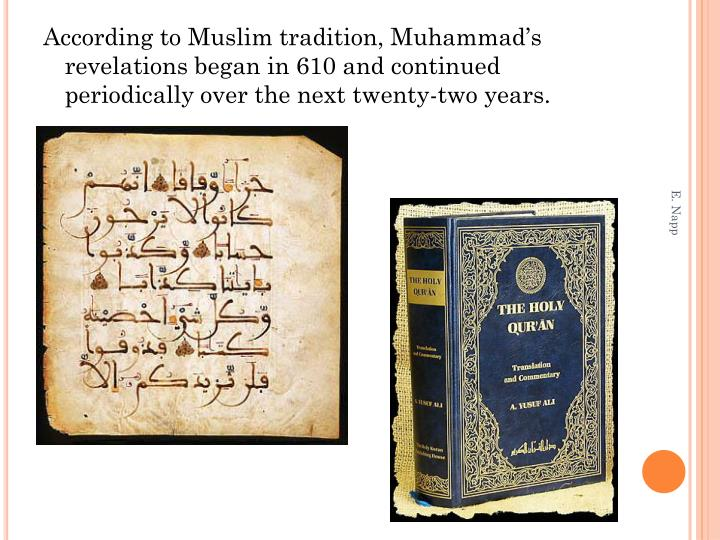 According to Muslim tradition, Muhammad's revelations began in 610 and continued periodically over the next twenty-two years.