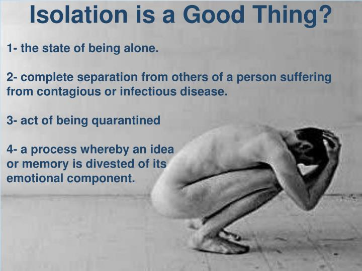 Isolation is a Good Thing?