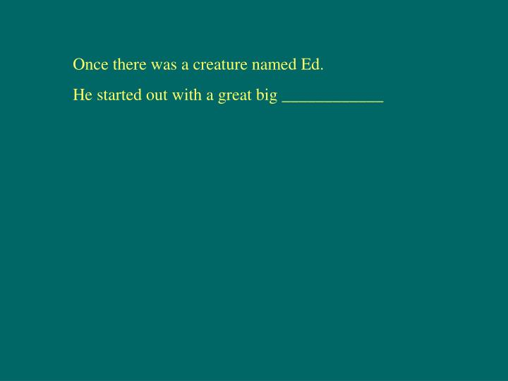 Once there was a creature named Ed.
