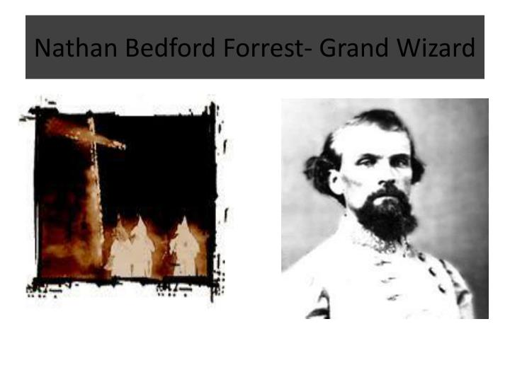 Nathan Bedford Forrest- Grand Wizard