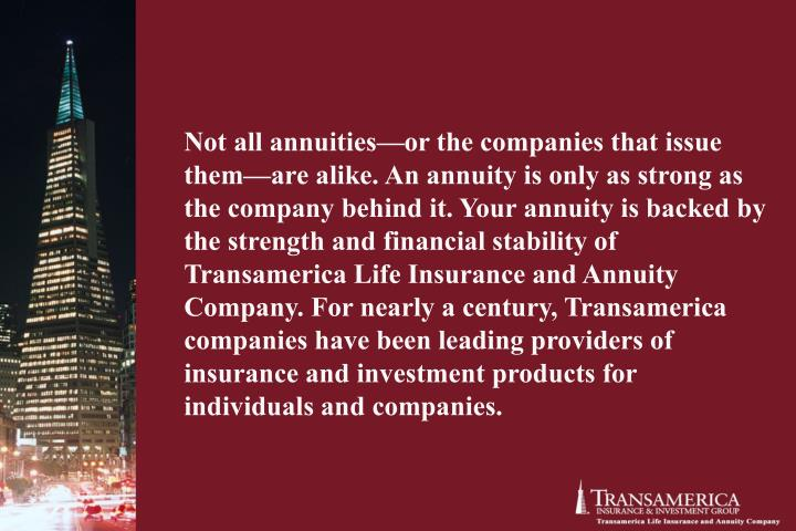 Not all annuities—or the companies that issue them—are alike. An annuity is only as strong as the company behind it. Your annuity is backed by the strength and financial stability of Transamerica Life Insurance and Annuity Company. For nearly a century, Transamerica companies have been leading providers of insurance and investment products for individuals and companies.
