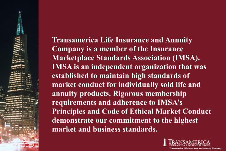 Transamerica Life Insurance and Annuity Company is a member of the Insurance Marketplace Standards Association (IMSA). IMSA is an independent organization that was established to maintain high standards of market conduct for individually sold life and annuity products. Rigorous membership requirements and adherence to IMSA's Principles and Code of Ethical Market Conduct demonstrate our commitment to the highest market and business standards.