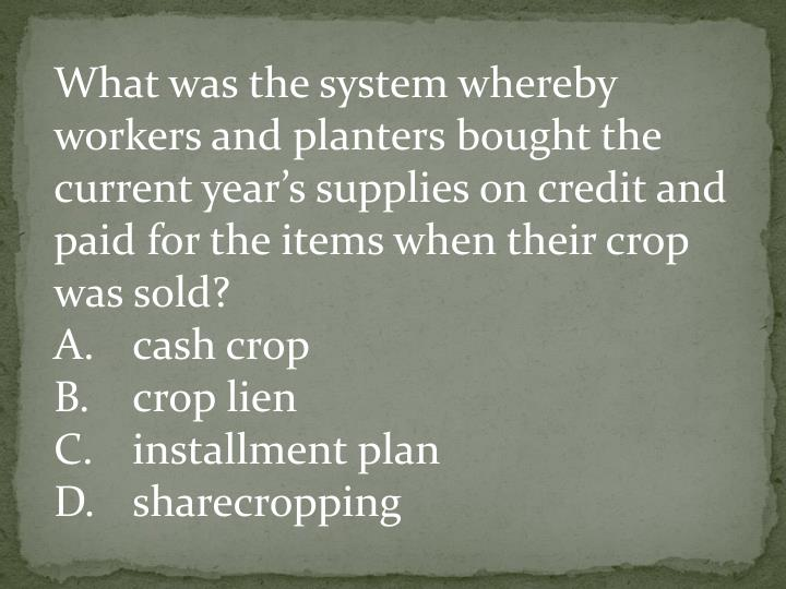 What was the system whereby workers and planters bought the current year's supplies on credit and paid for the items when their crop was sold?