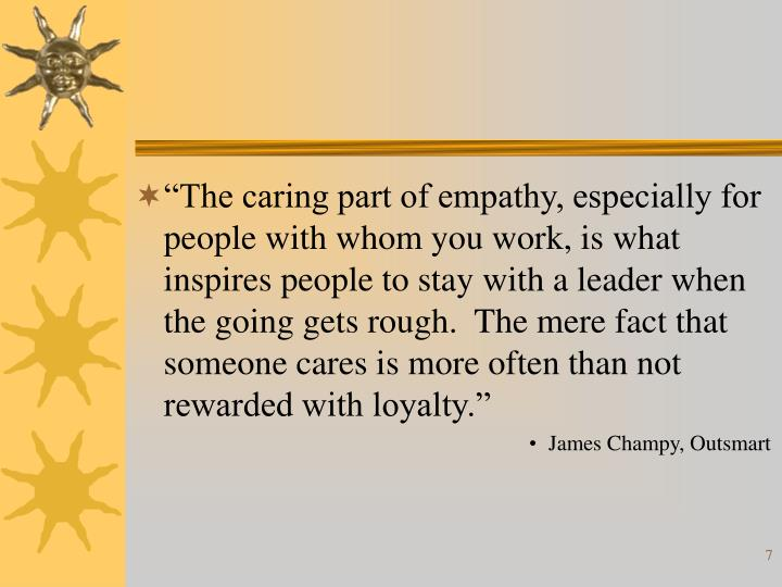"""""""The caring part of empathy, especially for people with whom you work, is what inspires people to stay with a leader when the going gets rough.  The mere fact that someone cares is more often than not rewarded with loyalty."""""""