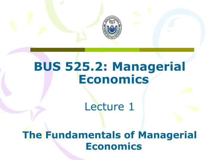 PPT BUS 525 2 Managerial Economics Lecture 1 The