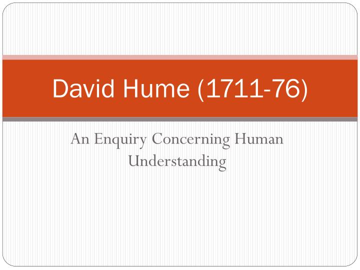 an analysis of david humes inquiry about human understanding An enquiry concerning human understanding appeared in 1751, an acknowledgement by mr hume that the simpler, shorter version is the better for actually getting humans to understand things, an idea with which we heartily concur.
