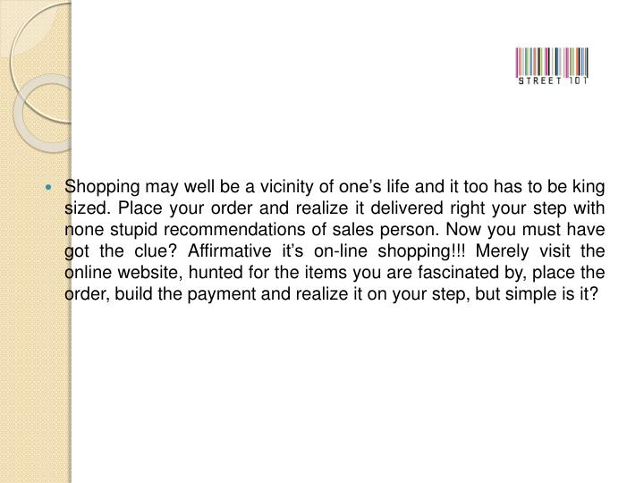 Shopping may well be a vicinity of one's life and it too has to be king sized. Place your order an...