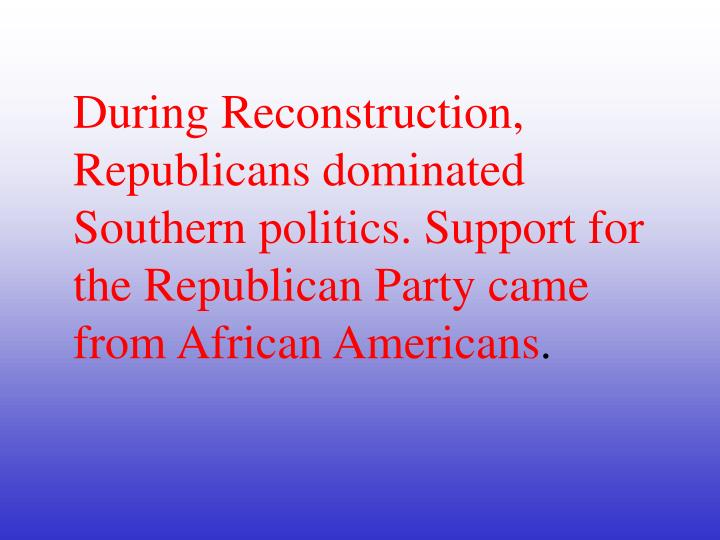 During Reconstruction, Republicans dominated Southern politics.