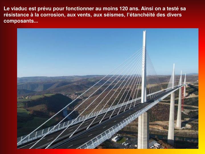 Le viaduc est prévu pour fonctionner au moins 120 ans. Ainsi on a testé sa résistance à la corrosion, aux vents, aux séismes, l'étanchéité des divers composants...