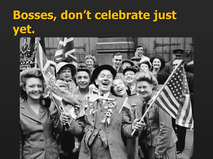 Bosses, don't celebrate just yet.