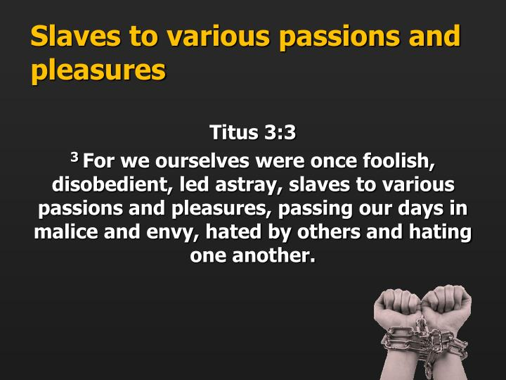 Slaves to various passions and pleasures