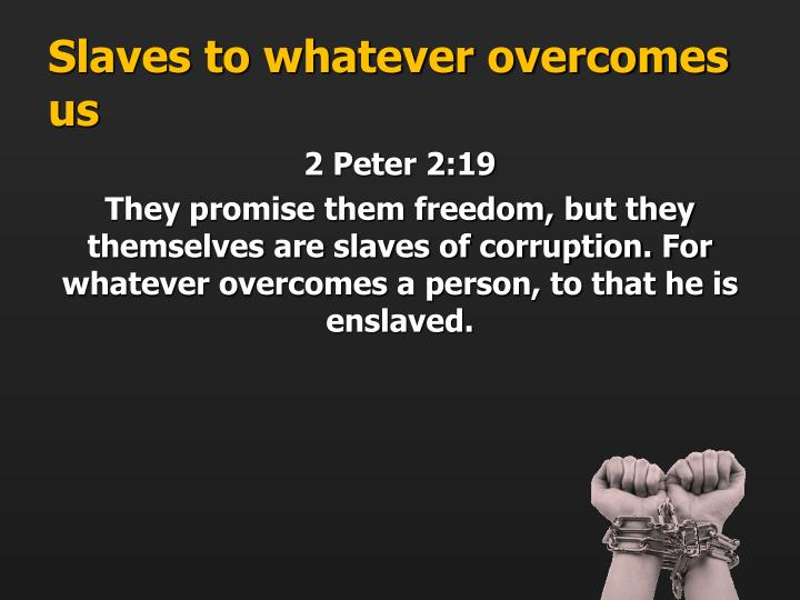 Slaves to whatever overcomes us