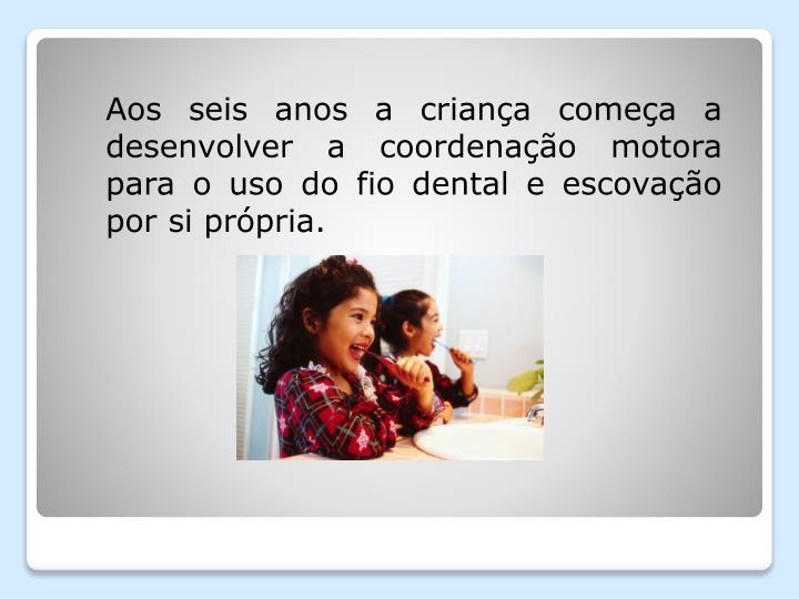 Aos seis anos a criança começa a desenvolver a coordenação motora para o uso do fio dental e es...