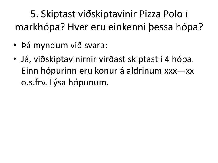5. Skiptast viðskiptavinir Pizza Polo í markhópa? Hver eru einkenni þessa hópa?