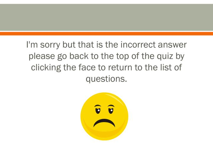 I'm sorry but that is the incorrect answer please go back to the top of the quiz by clicking the face to return to the list of questions.